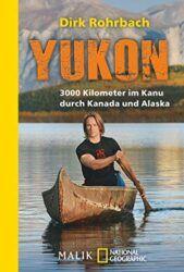 Yukon 3000 Kilometer im Kanu durch Kanada und Alaska - Dirk Rohrbach